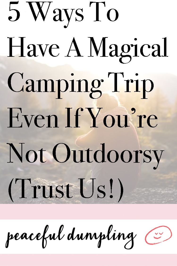 5 Ways To Have A Magical Camping Trip Even If You're Not Outdoorsy (Trust Us!)