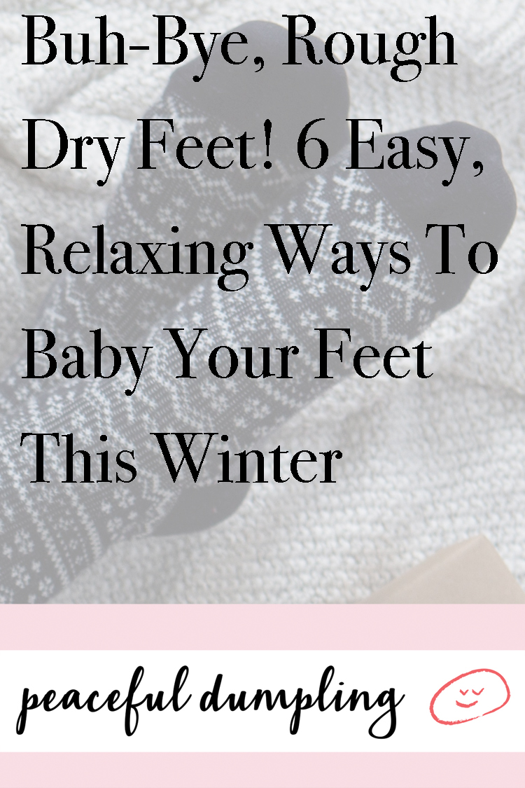 Buh-Bye, Rough Dry Feet! 6 Easy, Relaxing Ways To Baby Your Feet This Winter
